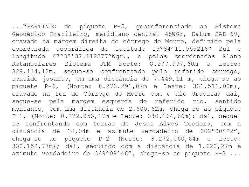 ... PARTINDO do piquete P-5, georeferenciado ao Sistema Geodésico Brasileiro, meridiano central 45WGr, Datum SAD-69, cravado na margem direita do córrego do Morro, definido pela coordenada geográfica de latitude 15º34'11.555216 Sul e Longitude 47º35'37.112377 Wgr., e pelas coordenadas Plano Retangulares Sistema UTM Norte: 8.277.997,60m e Leste: 329.114,12m, segue-se confrontando pelo referido córrego, sentido jusante, em uma distância de 7.449,11 m, chega-se ao piquete P-6, (Norte: 8.273.291,87m e Leste: 331.511,00m), cravado na foz do Córrego do Morro com o Rio Urucuia; daí, segue-se pela margem esquerda do referido rio, sentido montante, com uma distância de 2.600,62m, chega-se ao piquete P-1, (Norte: 8.272.053,17m e Leste: 330.164,66m); daí, segue-se confrontando com terras de Jesus Alves Teodoro, com a distância de 14,04m e azimute verdadeiro de 302º08'22 , chega-se ao piquete P-2 (Norte: 8.272,060,64m e Leste: 330.152,77m); daí, seguindo com a distância de 1.620,27m e azimute verdadeiro de 349º09'46 , chega-se ao piquete P-3 ...