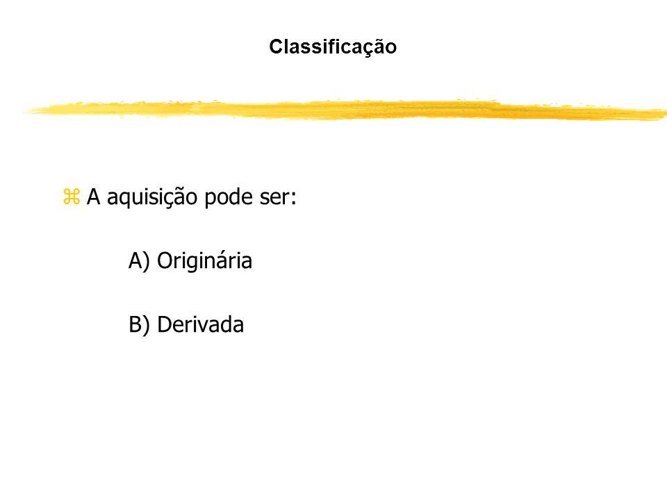 A aquisição pode ser: A) Originária B) Derivada Classificação