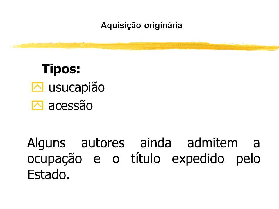 Aquisição originária Tipos: usucapião. acessão.