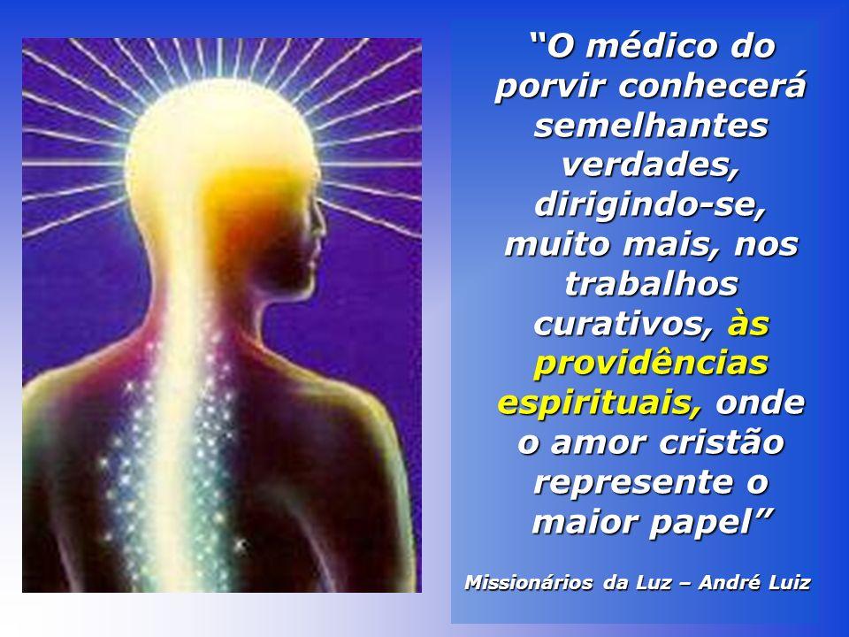 O médico do porvir conhecerá semelhantes verdades, dirigindo-se, muito mais, nos trabalhos curativos, às providências espirituais, onde o amor cristão represente o maior papel