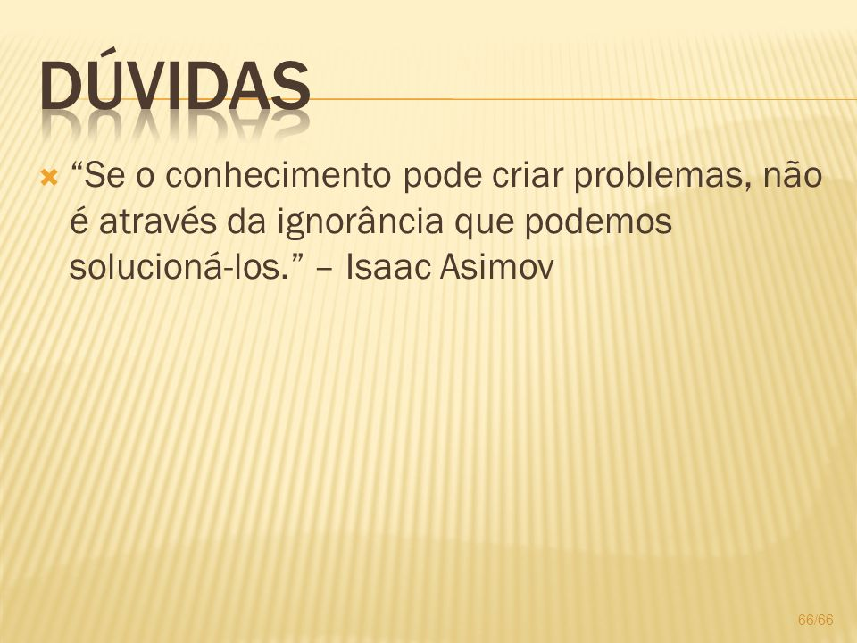 Dúvidas Se o conhecimento pode criar problemas, não é através da ignorância que podemos solucioná-los. – Isaac Asimov.