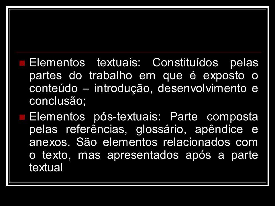 Elementos textuais: Constituídos pelas partes do trabalho em que é exposto o conteúdo – introdução, desenvolvimento e conclusão;
