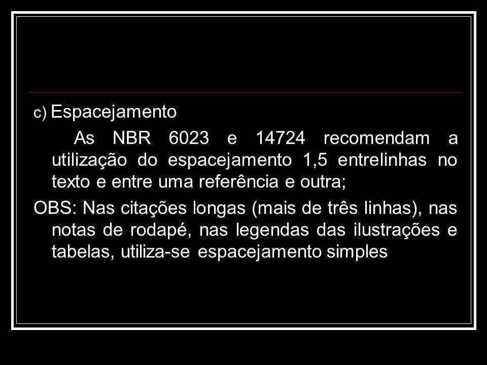 c) Espacejamento As NBR 6023 e 14724 recomendam a utilização do espacejamento 1,5 entrelinhas no texto e entre uma referência e outra;