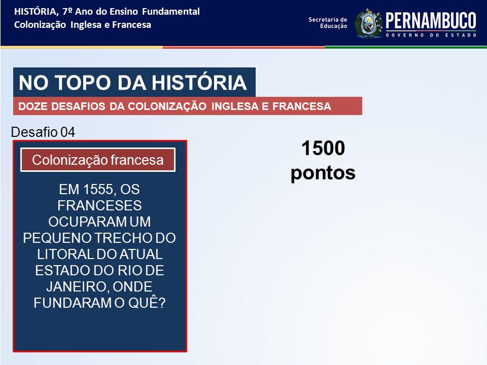 NO TOPO DA HISTÓRIA 1500 pontos Desafio 04 Colonização francesa