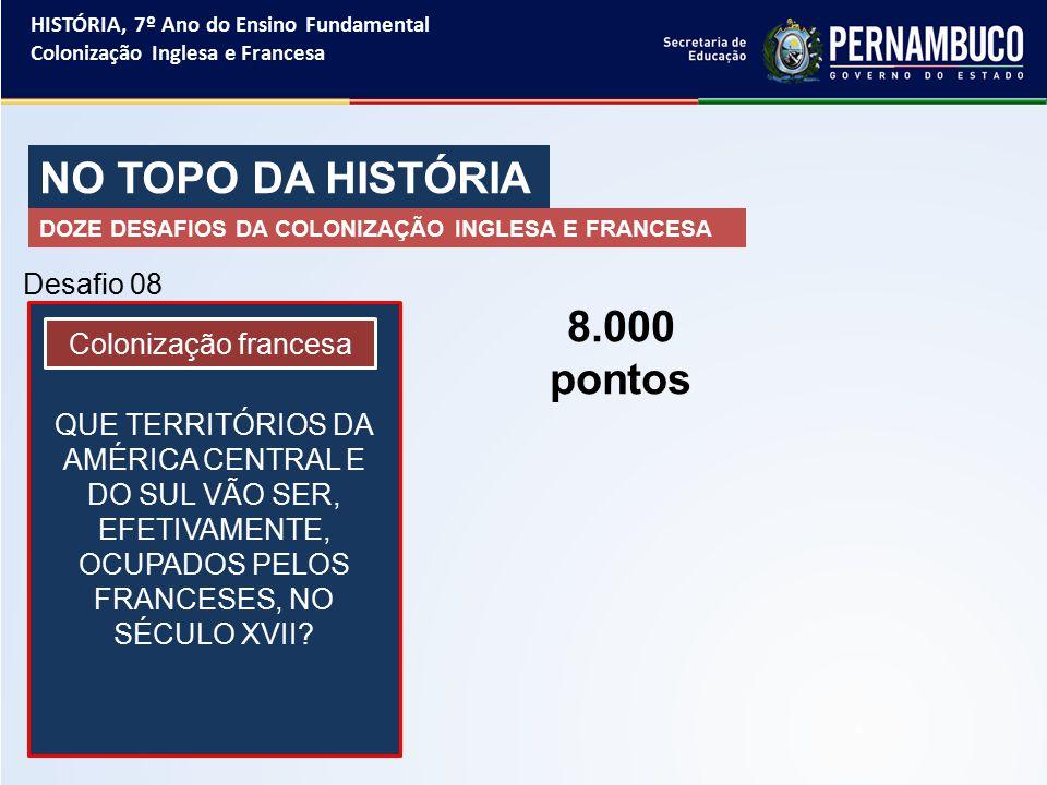 NO TOPO DA HISTÓRIA 8.000 pontos Desafio 08 Colonização francesa