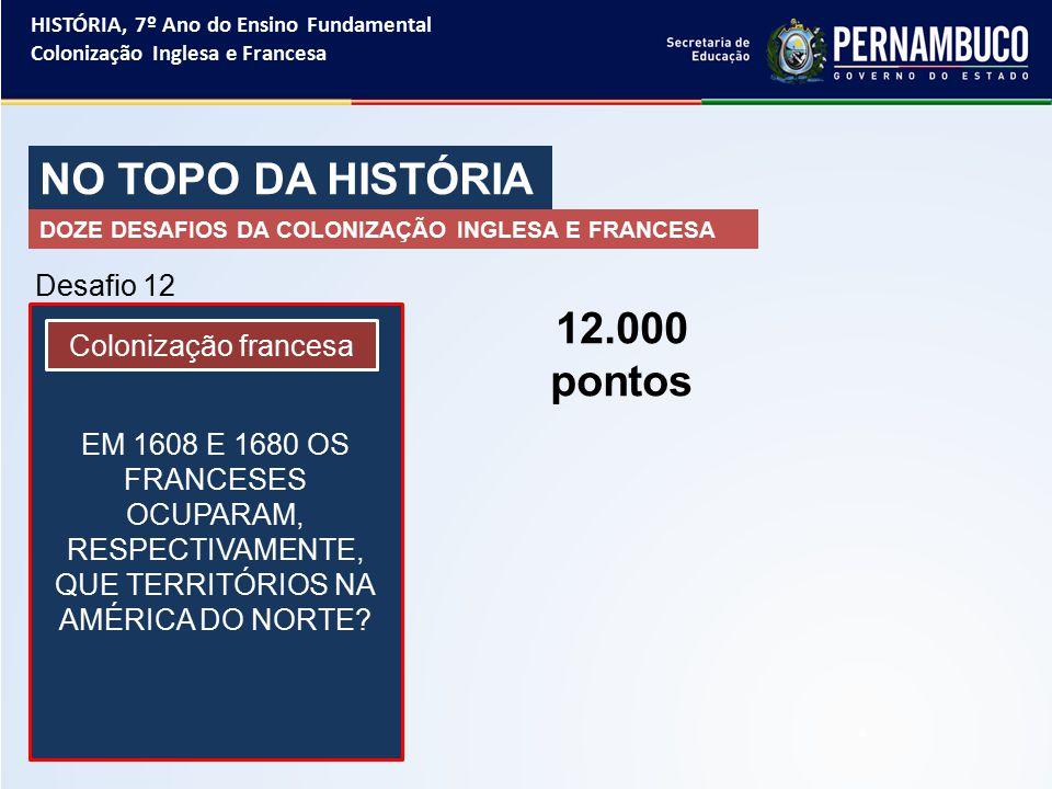 NO TOPO DA HISTÓRIA 12.000 pontos Desafio 12 Colonização francesa