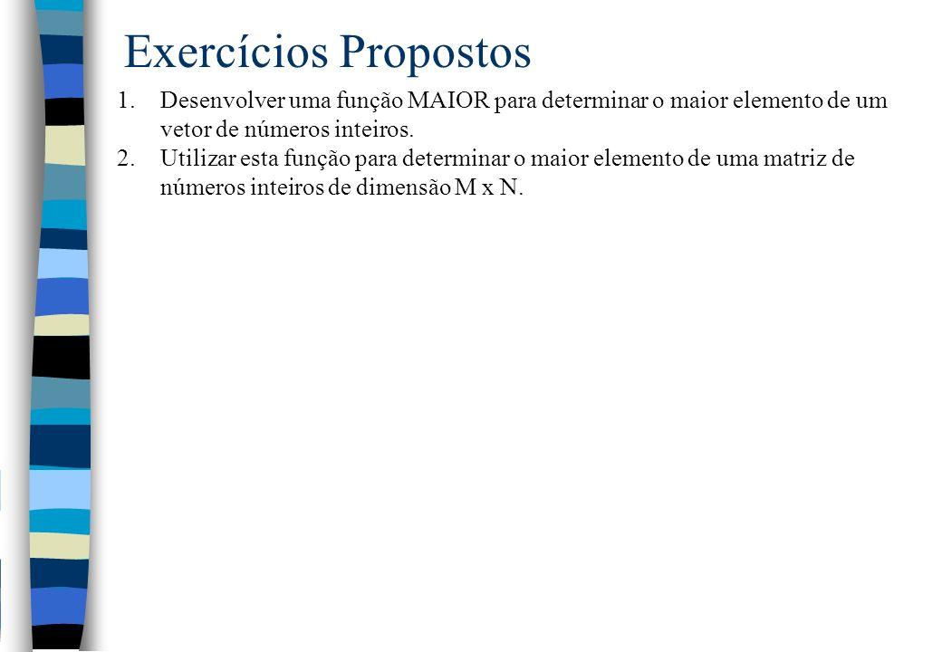Exercícios Propostos Desenvolver uma função MAIOR para determinar o maior elemento de um vetor de números inteiros.