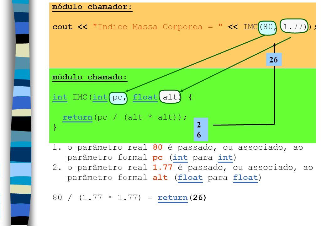 módulo chamador: cout << Indice Massa Corporea = << IMC(80, 1.77)); módulo chamado: int IMC(int pc, float alt) {