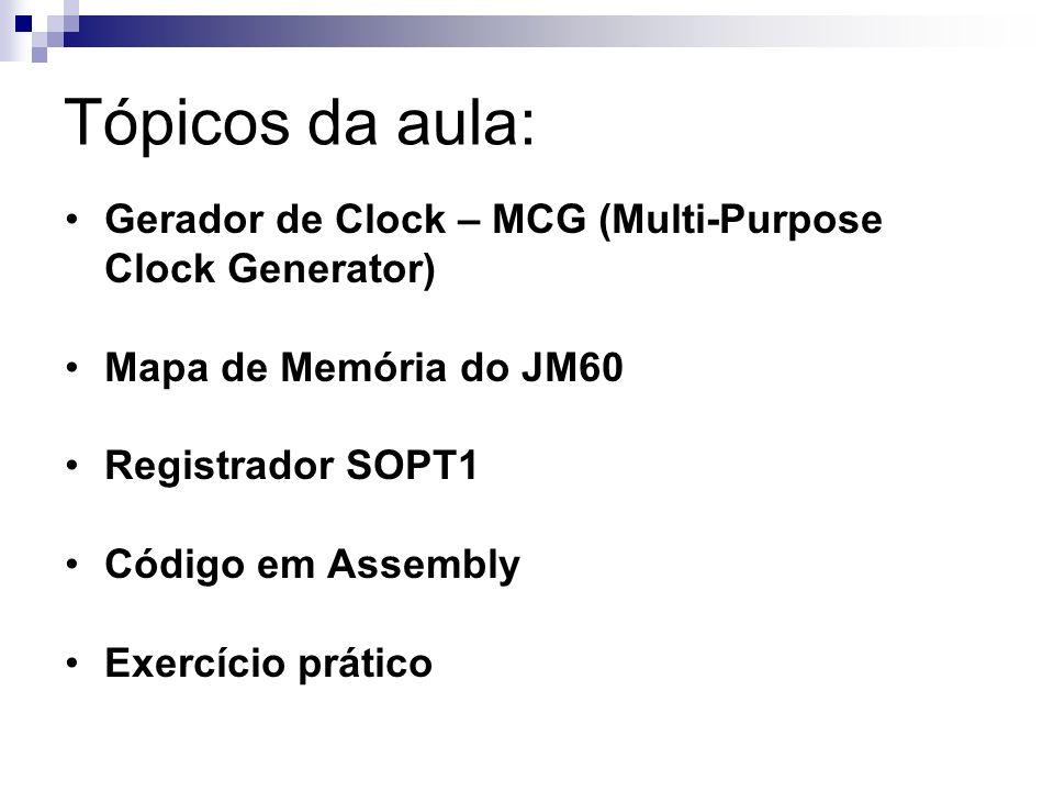 Tópicos da aula: Gerador de Clock – MCG (Multi-Purpose Clock Generator) Mapa de Memória do JM60. Registrador SOPT1.
