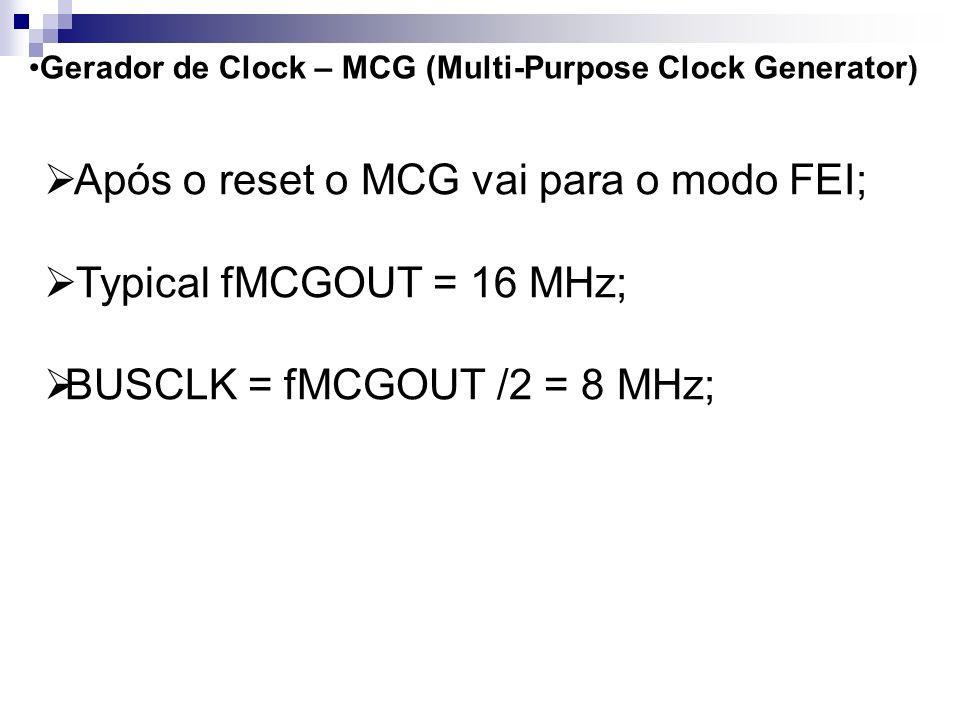 Após o reset o MCG vai para o modo FEI; Typical fMCGOUT = 16 MHz;