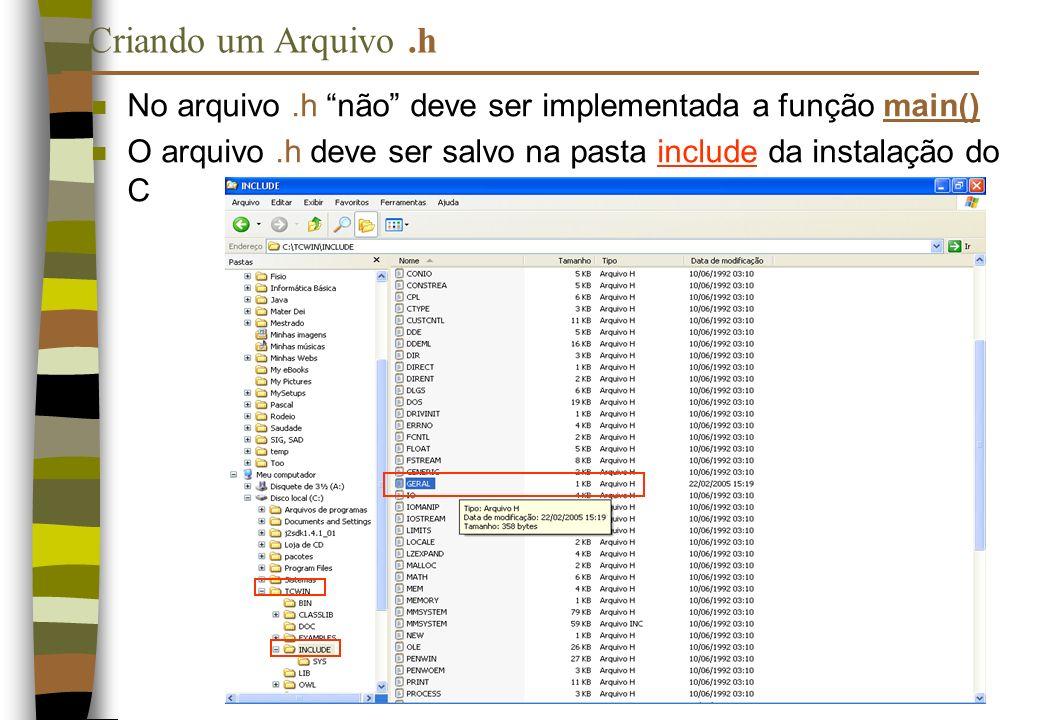 Criando um Arquivo .h No arquivo .h não deve ser implementada a função main() O arquivo .h deve ser salvo na pasta include da instalação do C.