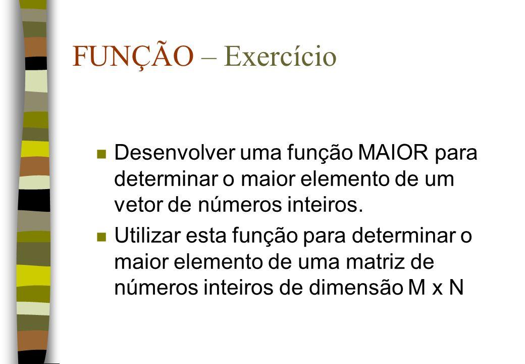 FUNÇÃO – ExercícioDesenvolver uma função MAIOR para determinar o maior elemento de um vetor de números inteiros.