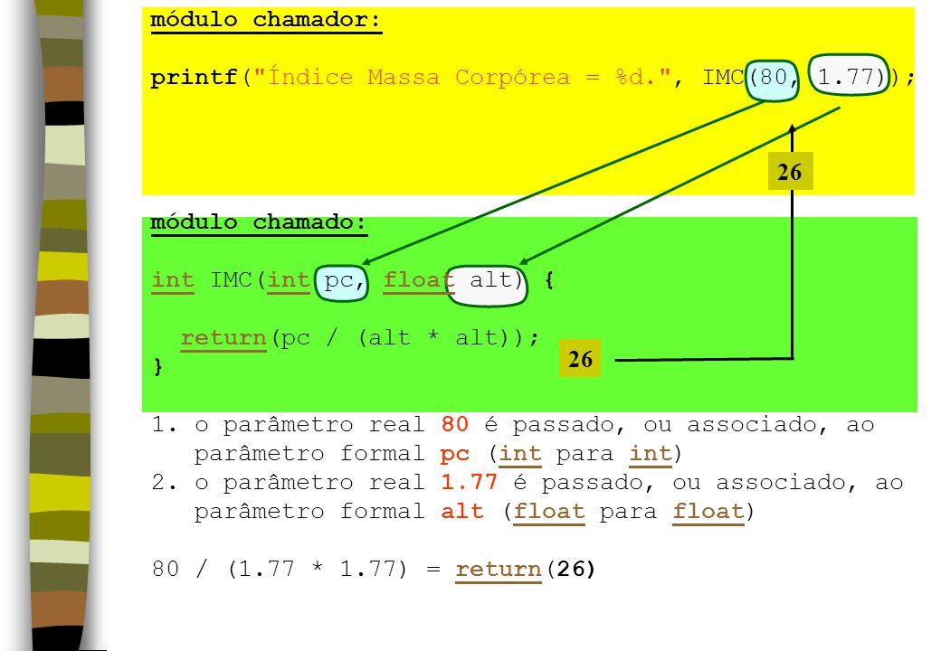 módulo chamador: printf( Índice Massa Corpórea = %d. , IMC(80, 1.77)); módulo chamado: int IMC(int pc, float alt) {