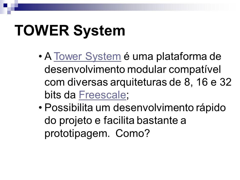 TOWER System A Tower System é uma plataforma de desenvolvimento modular compatível com diversas arquiteturas de 8, 16 e 32 bits da Freescale;