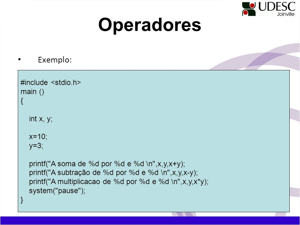 Operadores Exemplo: #include <stdio.h> main () { int x, y; x=10;