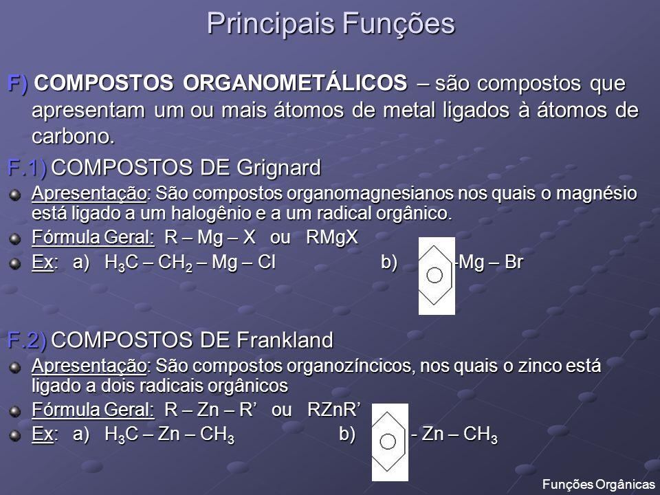 Principais Funções F) COMPOSTOS ORGANOMETÁLICOS – são compostos que apresentam um ou mais átomos de metal ligados à átomos de carbono.