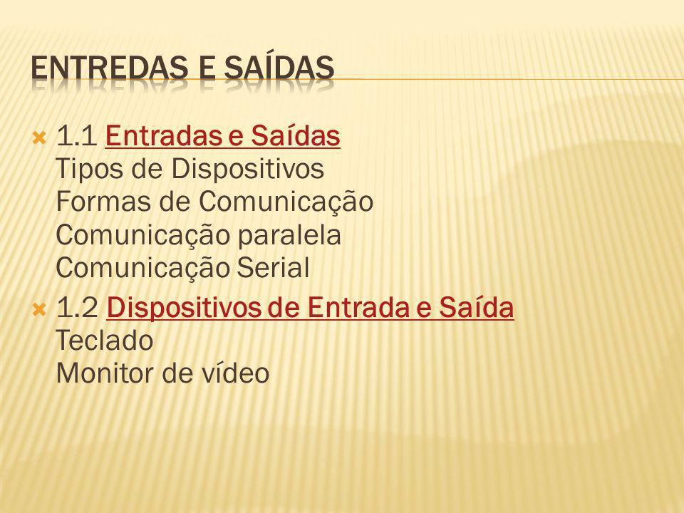Entredas e saídas 1.1 Entradas e Saídas Tipos de Dispositivos Formas de Comunicação Comunicação paralela Comunicação Serial.