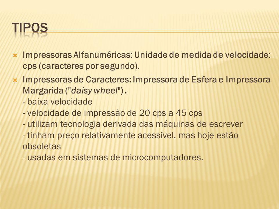 tipos Impressoras Alfanuméricas: Unidade de medida de velocidade: cps (caracteres por segundo).