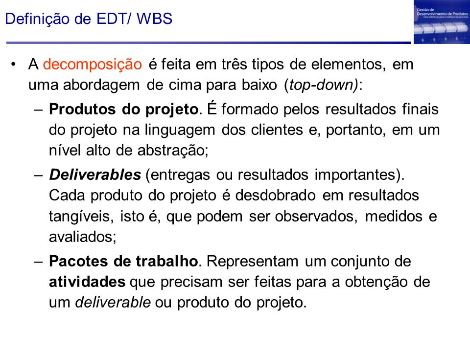 Definição de EDT/ WBS A decomposição é feita em três tipos de elementos, em uma abordagem de cima para baixo (top-down):