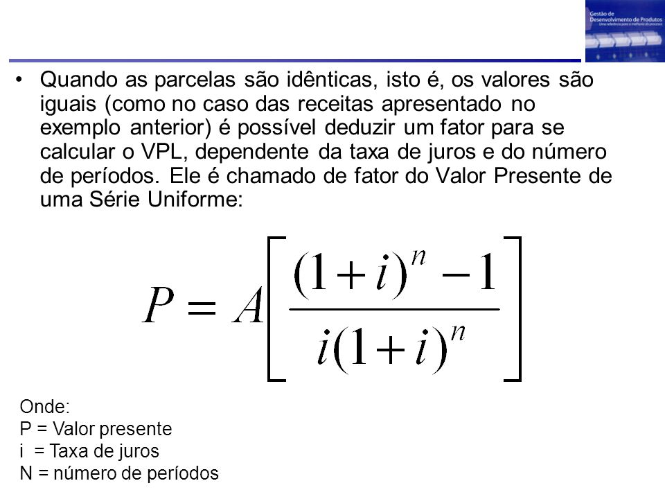 Quando as parcelas são idênticas, isto é, os valores são iguais (como no caso das receitas apresentado no exemplo anterior) é possível deduzir um fator para se calcular o VPL, dependente da taxa de juros e do número de períodos. Ele é chamado de fator do Valor Presente de uma Série Uniforme: