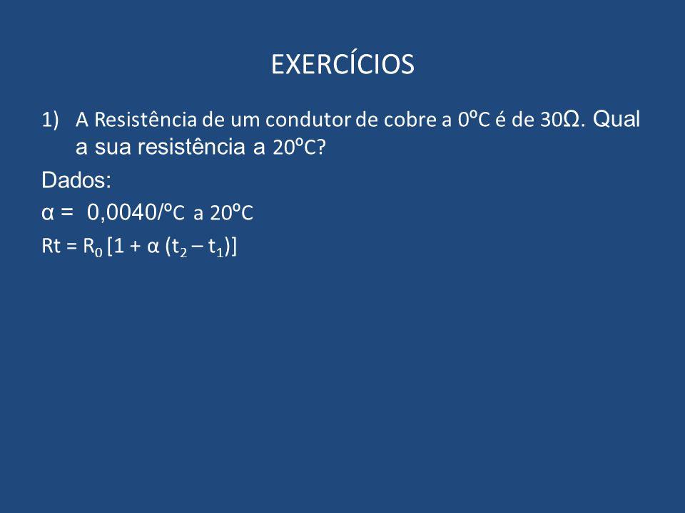 EXERCÍCIOS A Resistência de um condutor de cobre a 0ºC é de 30Ω. Qual a sua resistência a 20ºC Dados: