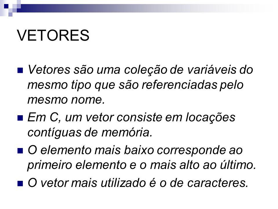 VETORES Vetores são uma coleção de variáveis do mesmo tipo que são referenciadas pelo mesmo nome.
