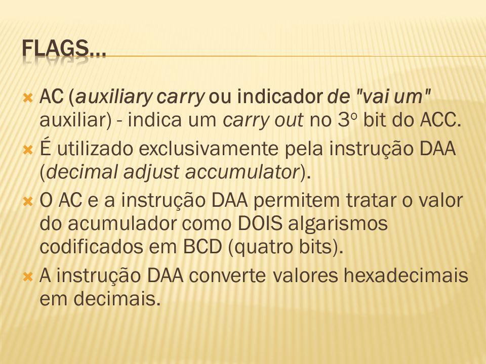 Flags... AC (auxiliary carry ou indicador de vai um auxiliar) - indica um carry out no 3o bit do ACC.