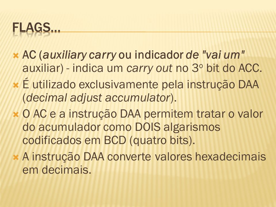 Flags...AC (auxiliary carry ou indicador de vai um auxiliar) - indica um carry out no 3o bit do ACC.