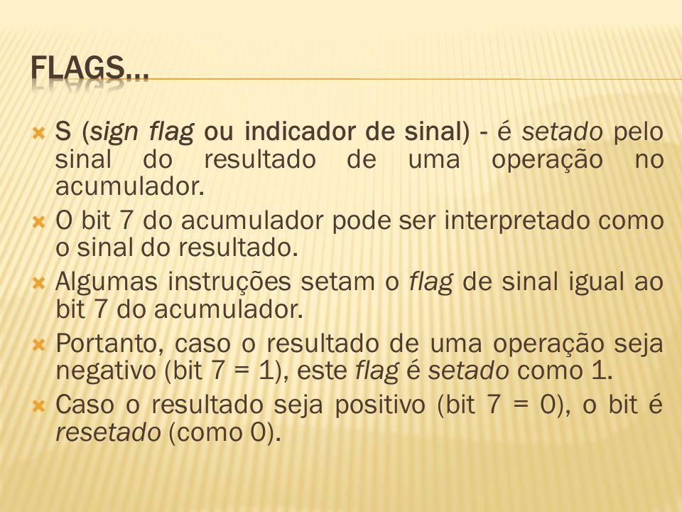 Flags... S (sign flag ou indicador de sinal) - é setado pelo sinal do resultado de uma operação no acumulador.