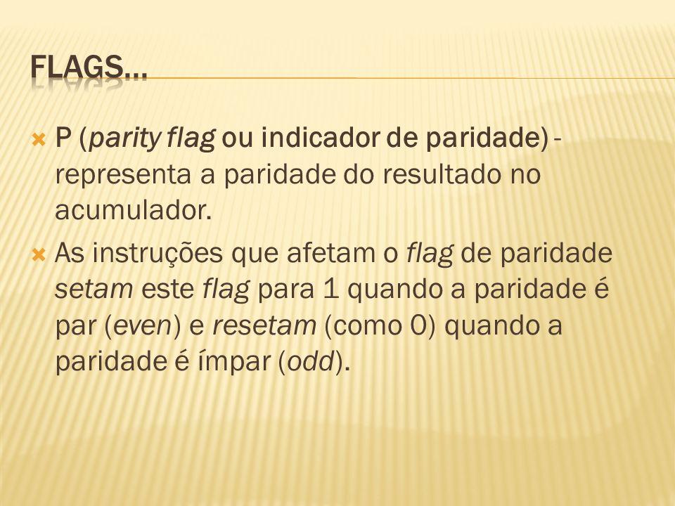 Flags...P (parity flag ou indicador de paridade) - representa a paridade do resultado no acumulador.