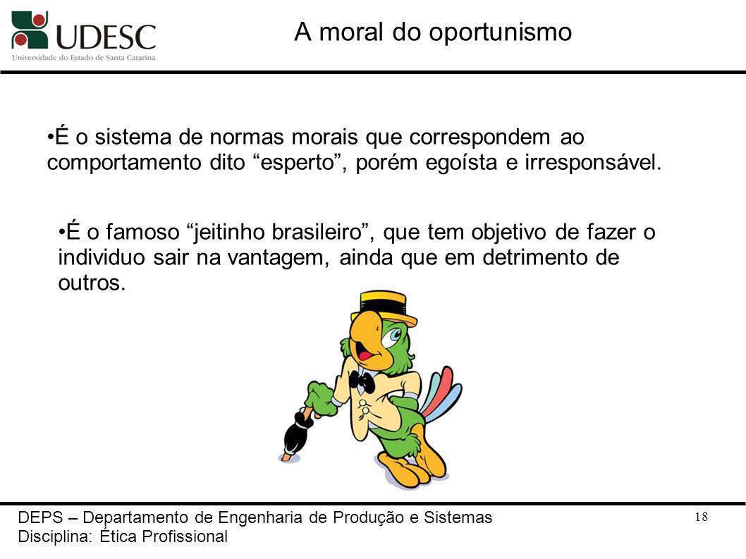 A moral do oportunismoÉ o sistema de normas morais que correspondem ao comportamento dito esperto , porém egoísta e irresponsável.