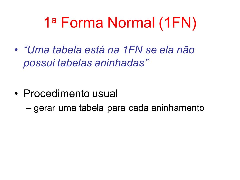 1a Forma Normal (1FN) Uma tabela está na 1FN se ela não possui tabelas aninhadas Procedimento usual.