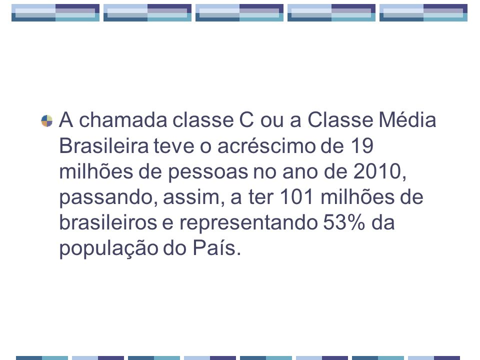 A chamada classe C ou a Classe Média Brasileira teve o acréscimo de 19 milhões de pessoas no ano de 2010, passando, assim, a ter 101 milhões de brasileiros e representando 53% da população do País.