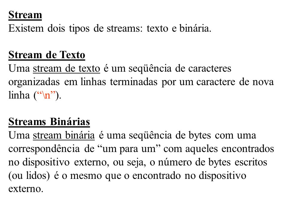 Stream Existem dois tipos de streams: texto e binária. Stream de Texto. Uma stream de texto é um seqüência de caracteres.