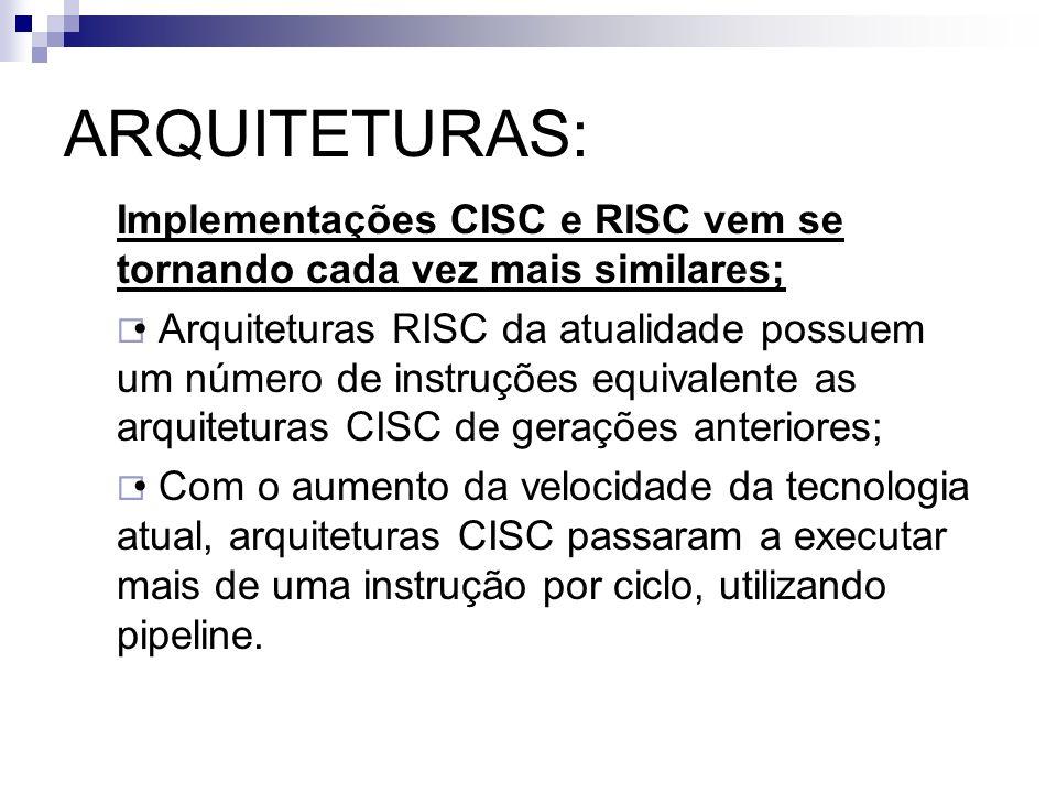ARQUITETURAS: Implementações CISC e RISC vem se tornando cada vez mais similares;