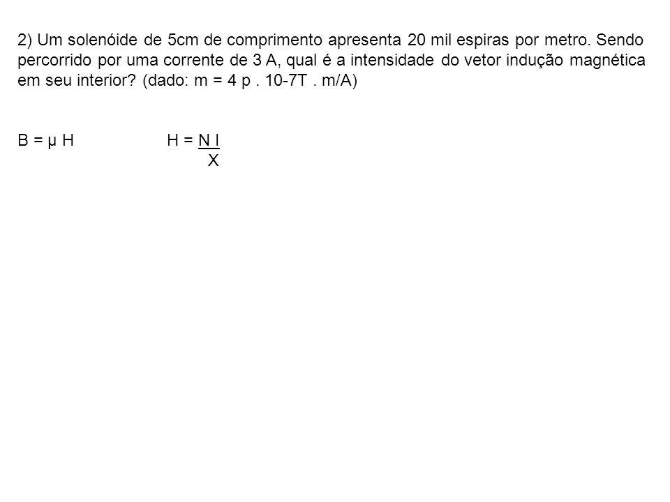 2) Um solenóide de 5cm de comprimento apresenta 20 mil espiras por metro. Sendo percorrido por uma corrente de 3 A, qual é a intensidade do vetor indução magnética em seu interior (dado: m = 4 p . 10-7T . m/A)