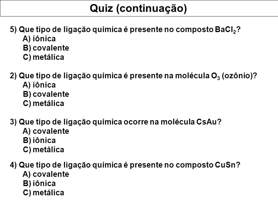 Quiz (continuação) 5) Que tipo de ligação química é presente no composto BaCl2 A) iônica. B) covalente.