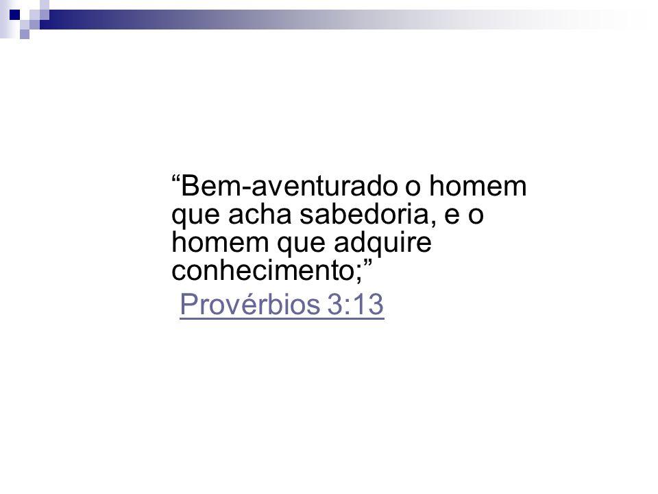 Bem-aventurado o homem que acha sabedoria, e o homem que adquire conhecimento;