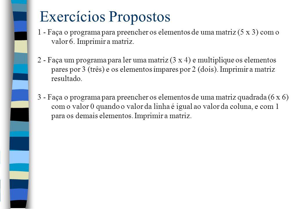 Exercícios Propostos 1 - Faça o programa para preencher os elementos de uma matriz (5 x 3) com o valor 6. Imprimir a matriz.