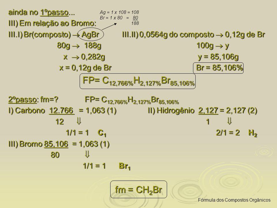 FP= C12,766%H2,127%Br85,106% fm = CH2Br ainda no 1ºpasso...