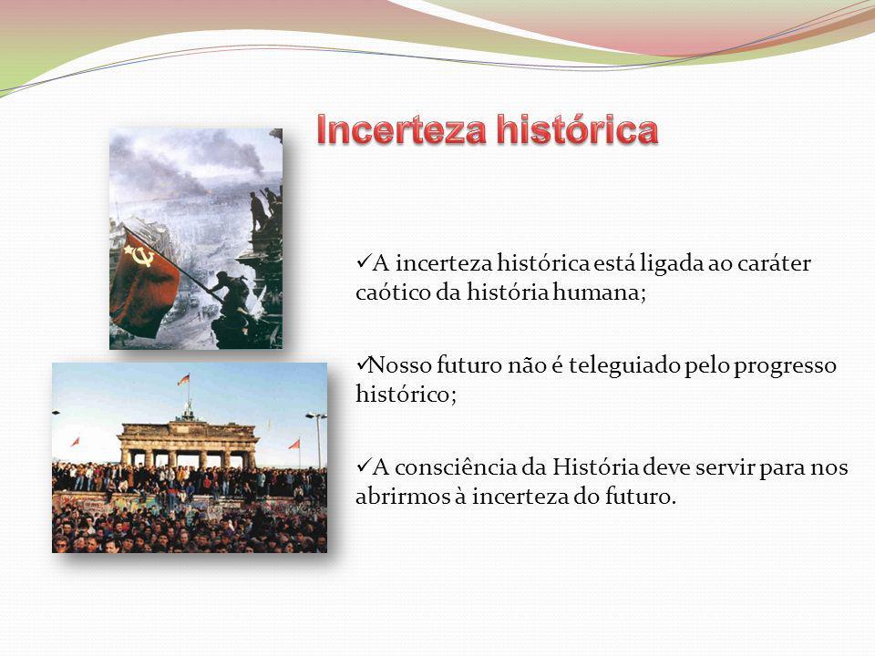 Incerteza histórica A incerteza histórica está ligada ao caráter caótico da história humana;