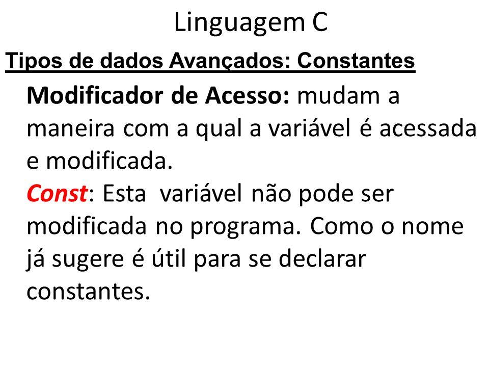Linguagem C Tipos de dados Avançados: Constantes. Modificador de Acesso: mudam a maneira com a qual a variável é acessada e modificada.
