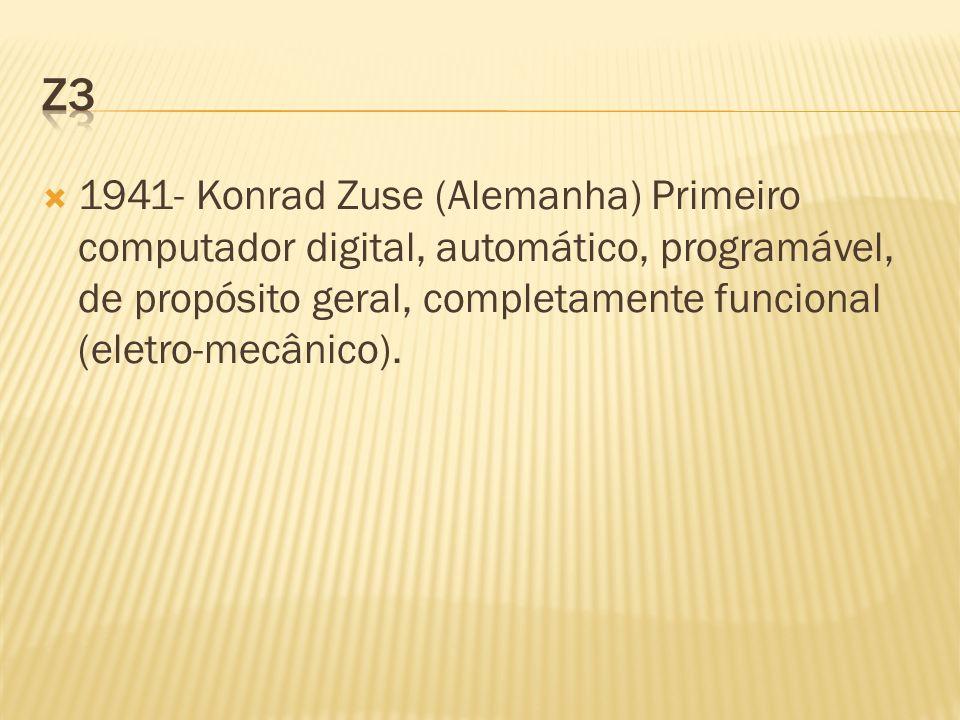z3 1941- Konrad Zuse (Alemanha) Primeiro computador digital, automático, programável, de propósito geral, completamente funcional (eletro-mecânico).