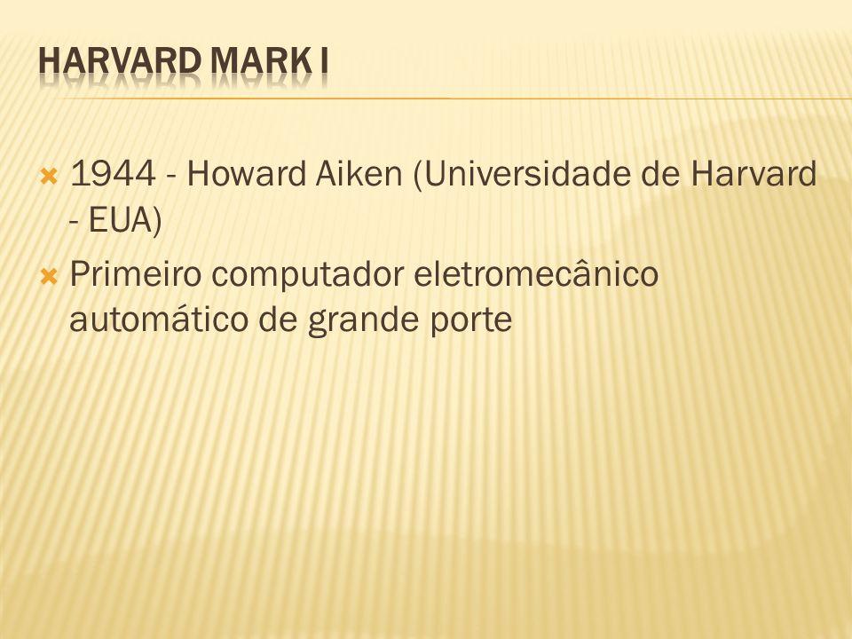 HARVARD MARK I 1944 - Howard Aiken (Universidade de Harvard - EUA) Primeiro computador eletromecânico automático de grande porte.
