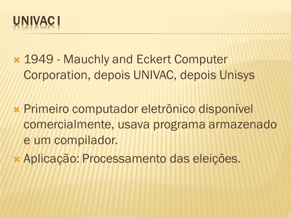 UNIVAC I 1949 - Mauchly and Eckert Computer Corporation, depois UNIVAC, depois Unisys.