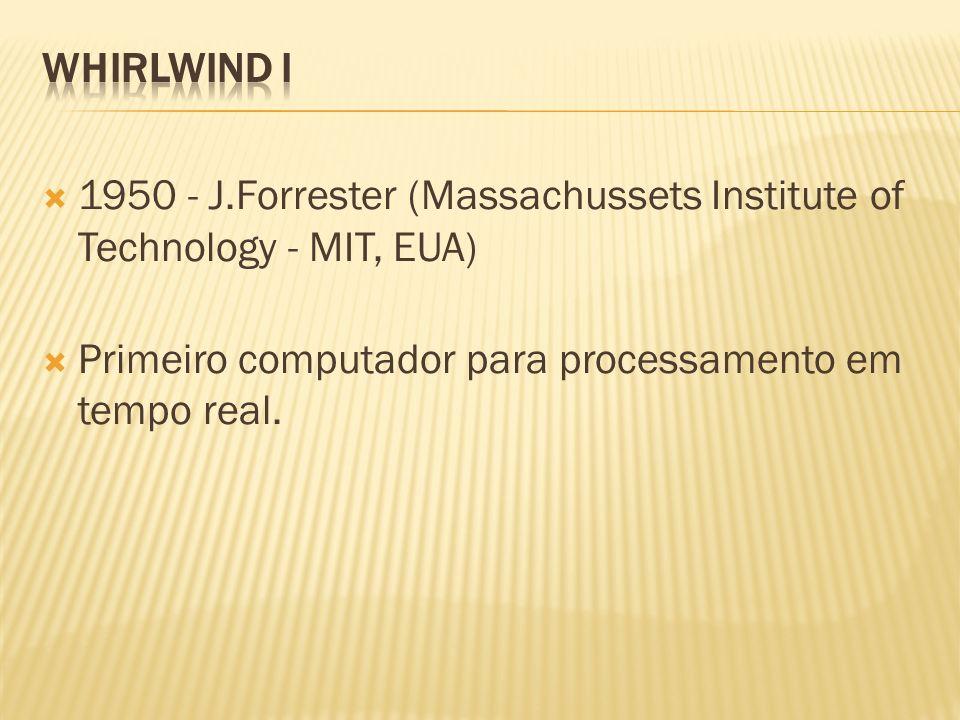 WHIRLWIND I 1950 - J.Forrester (Massachussets Institute of Technology - MIT, EUA) Primeiro computador para processamento em tempo real.