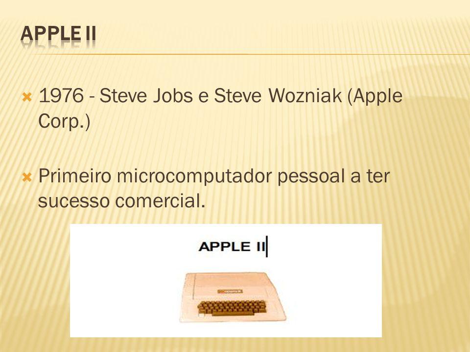 APPLE II 1976 - Steve Jobs e Steve Wozniak (Apple Corp.) Primeiro microcomputador pessoal a ter sucesso comercial.
