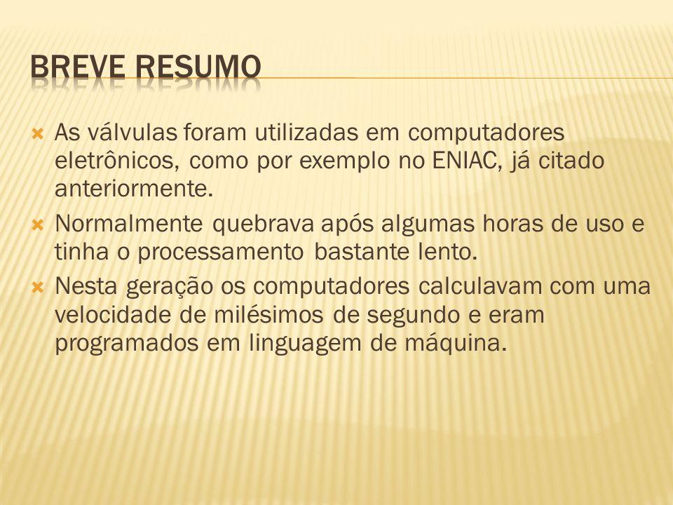 Breve Resumo As válvulas foram utilizadas em computadores eletrônicos, como por exemplo no ENIAC, já citado anteriormente.