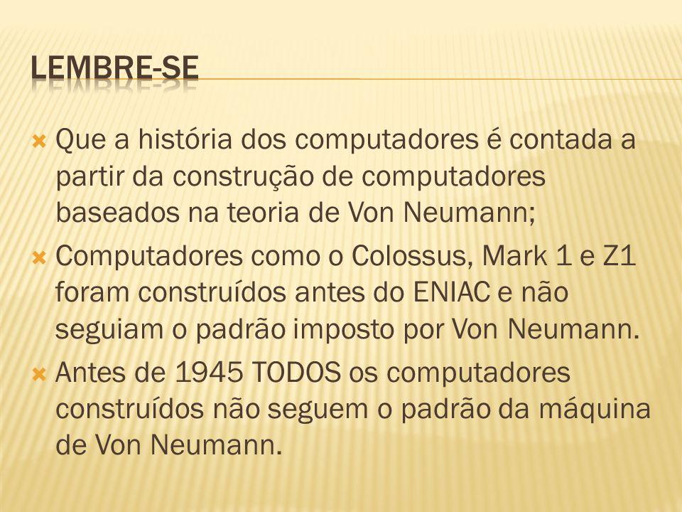 Lembre-se Que a história dos computadores é contada a partir da construção de computadores baseados na teoria de Von Neumann;