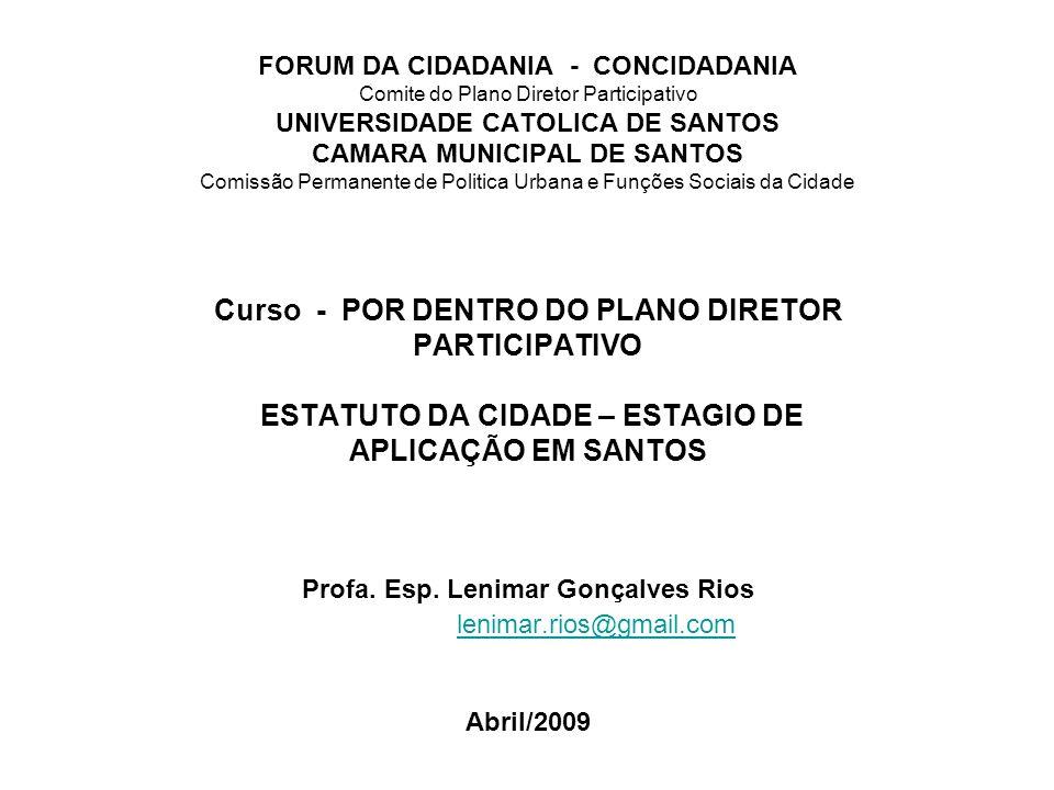 FORUM DA CIDADANIA - CONCIDADANIA Comite do Plano Diretor Participativo UNIVERSIDADE CATOLICA DE SANTOS CAMARA MUNICIPAL DE SANTOS Comissão Permanente de Politica Urbana e Funções Sociais da Cidade Curso - POR DENTRO DO PLANO DIRETOR PARTICIPATIVO ESTATUTO DA CIDADE – ESTAGIO DE APLICAÇÃO EM SANTOS Profa.